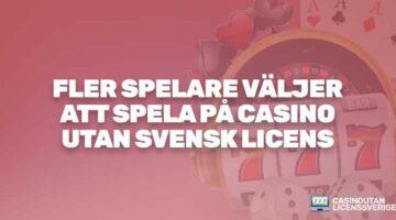 FLER SPELARE VÄLJER ATT SPELA PÅ CASINO UTAN SVENSK LICENS