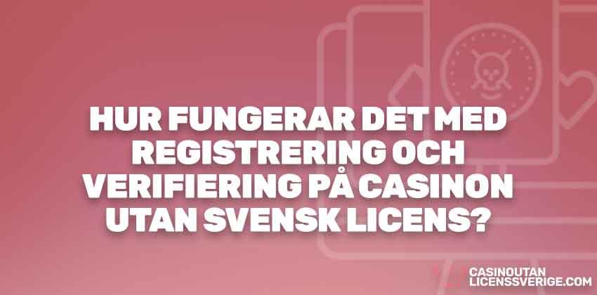 HUR FUNGERAR DET MED REGISTRERING OCH VERIFIERING PÅ CASINON UTAN SVENSK LICENS?
