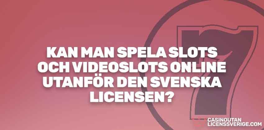 KAN MAN SPELA SLOTS OCH VIDEOSLOTS ONLINE UTANFÖR DEN SVENSKA LICENSEN?